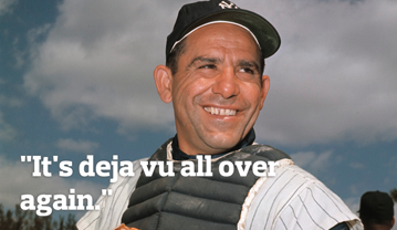 """It's deja-vu all, all over again."" - Yogi Berra"