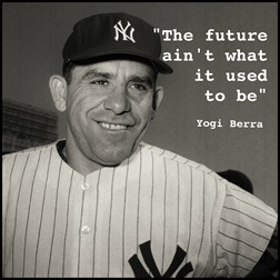 """The future ain't what it used to be."" - Yogi Berra"